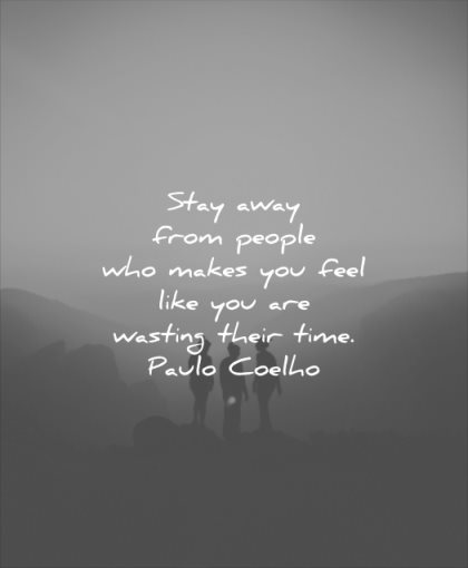 relationship quotes stay away from people who makes you feel like are wasting their time paulo coelho wisdom