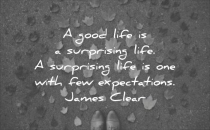 thought of the day a good life surprising with few expectations james clear wisdom