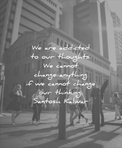 thought of the day addicted thoughts cannot change anything our thinking santosh kalwar wisdom