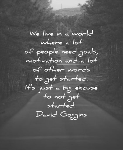 monday motivation quotes live world where people need goals lot other words started just big excuse started david goggins