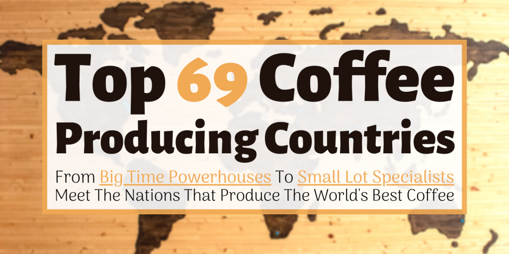 Top 69 Coffee Producing Countries: From Big Time Powerhouses To Small Lot Specialists, Meet The Nations That Produce The World's Best Coffee