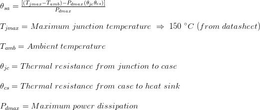 theta_{sa} =frac{[(T_{jmax}-T_{amb})-P_{dmax}(theta_{jc}+theta_{cs})]}{P_{dmax}} T_{jmax}= Maximum junction temperature Rightarrow 150 ^{circ}C (from datasheet) T_{amb}= Ambient temperature theta_{jc}= Thermal resistance from junction to case theta_{cs}= Thermal resistance from case to heat sink P_{dmax}= Maximum power dissipation