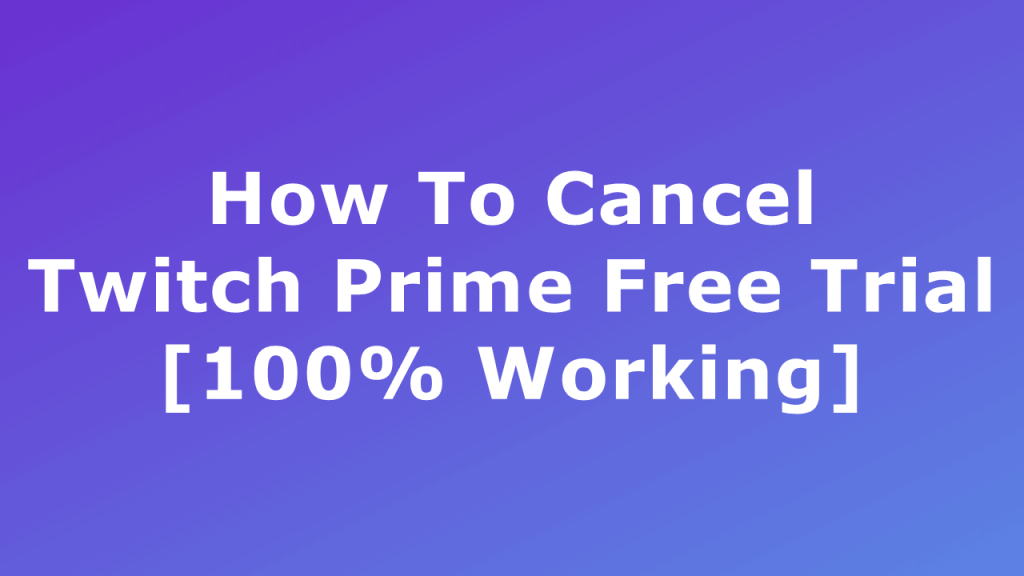 How to end the free trial of Twitch Prime [100% of employees]